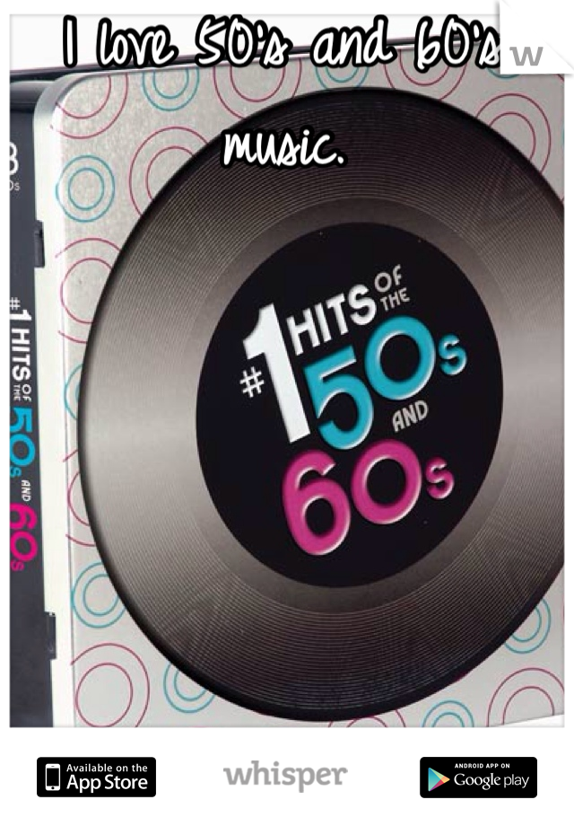 I love 50's and 60's music.