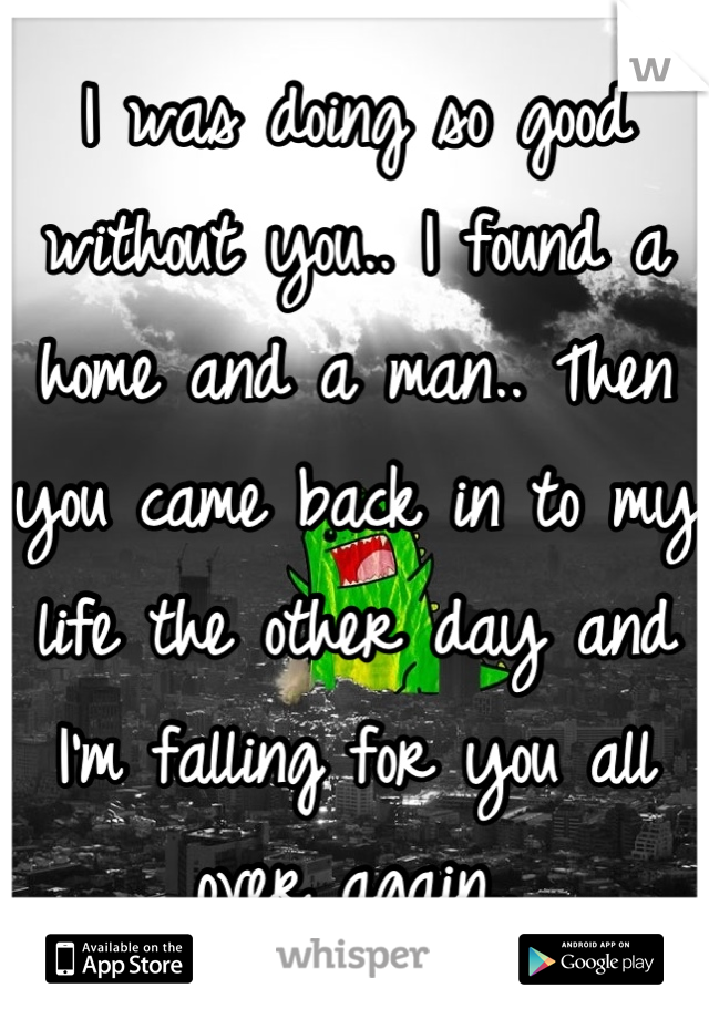 I was doing so good without you.. I found a home and a man.. Then you came back in to my life the other day and I'm falling for you all over again..