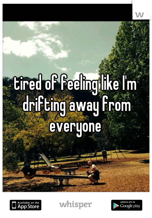 tired of feeling like I'm drifting away from everyone