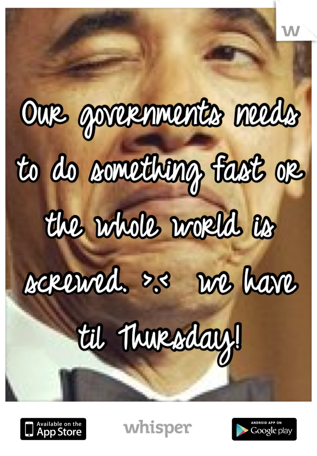 Our governments needs to do something fast or the whole world is screwed. >.<  we have til Thursday!