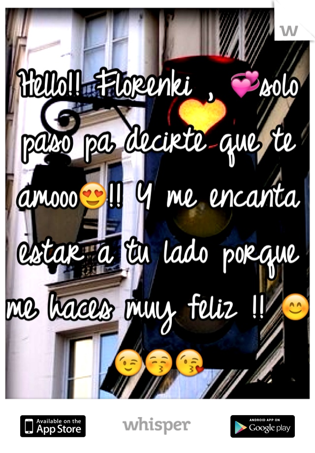 Hello!! Florenki , 💞solo paso pa decirte que te amooo😍!! Y me encanta estar a tu lado porque me haces muy feliz !! 😊😉😚😘