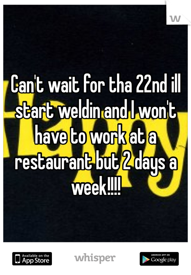 Can't wait for tha 22nd ill start weldin and I won't have to work at a restaurant but 2 days a week!!!!