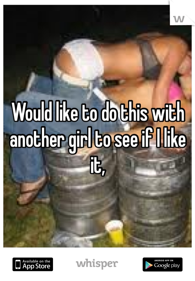 Would like to do this with another girl to see if I like it,