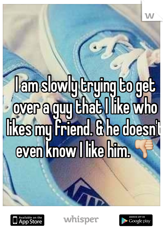 I am slowly trying to get over a guy that I like who likes my friend. & he doesn't even know I like him. 👎