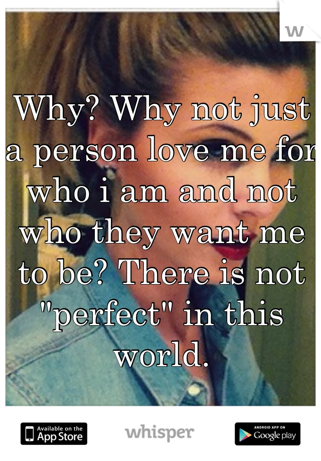 "Why? Why not just a person love me for who i am and not who they want me to be? There is not ""perfect"" in this world."
