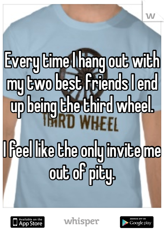 Every time I hang out with my two best friends I end up being the third wheel.   I feel like the only invite me out of pity.