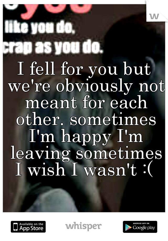 I fell for you but we're obviously not meant for each other. sometimes I'm happy I'm leaving sometimes I wish I wasn't :(