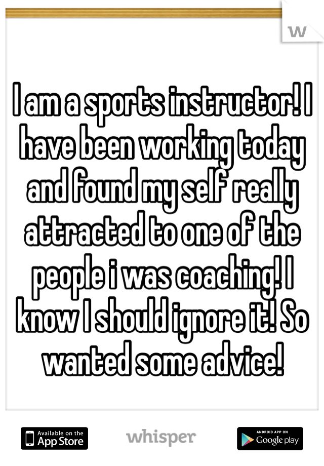 I am a sports instructor! I have been working today and found my self really attracted to one of the people i was coaching! I know I should ignore it! So wanted some advice!