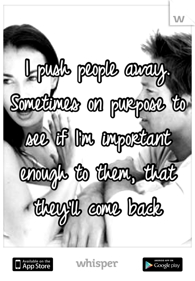 I push people away. Sometimes on purpose to see if I'm important enough to them, that they'll come back