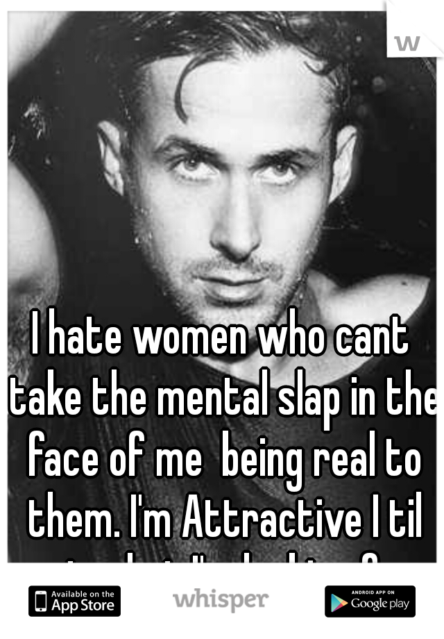 I hate women who cant take the mental slap in the face of me  being real to them. I'm Attractive I til get what I'm looking for