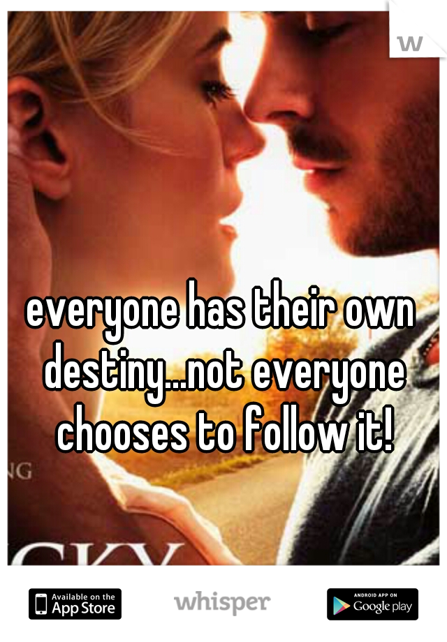 everyone has their own destiny...not everyone chooses to follow it!