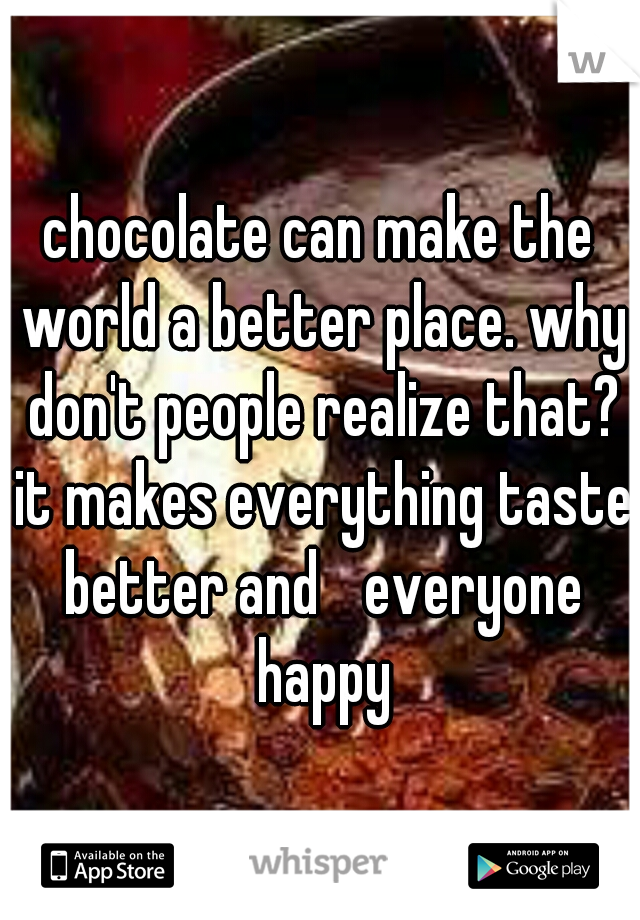 chocolate can make the world a better place. why don't people realize that? it makes everything taste better and  everyone happy