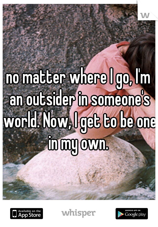 no matter where I go, I'm an outsider in someone's world. Now, I get to be one in my own.