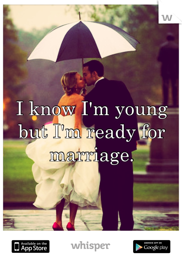 I know I'm young but I'm ready for marriage.