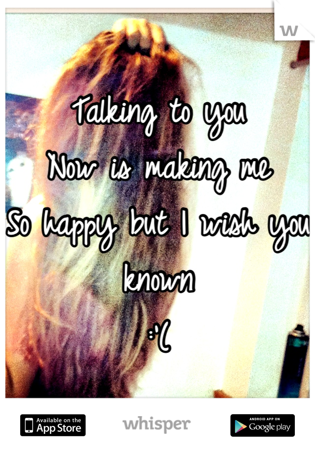 Talking to you  Now is making me  So happy but I wish you known :'(