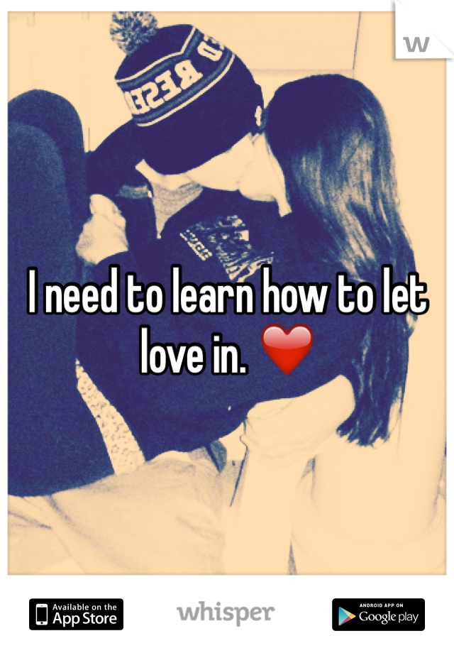 I need to learn how to let love in. ❤️