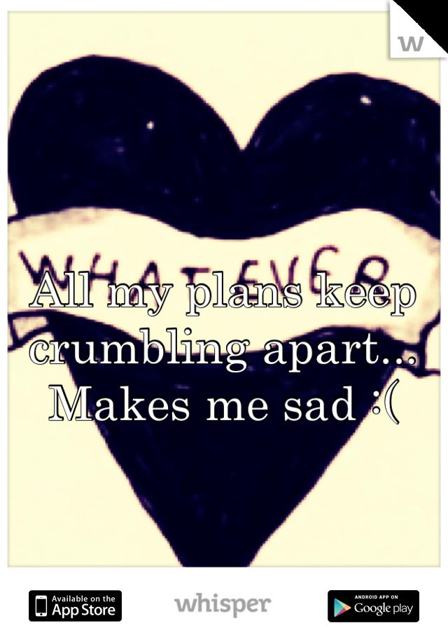 All my plans keep crumbling apart... Makes me sad :(