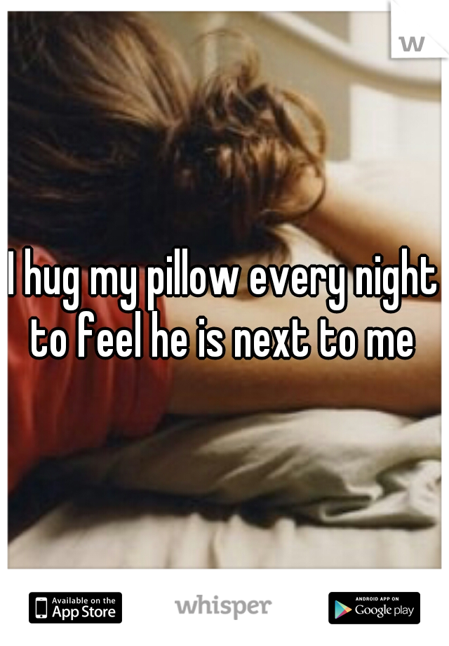 I hug my pillow every night to feel he is next to me