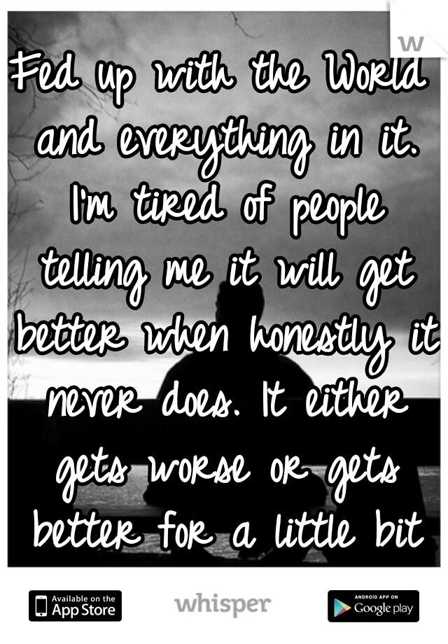 Fed up with the World and everything in it. I'm tired of people telling me it will get better when honestly it never does. It either gets worse or gets better for a little bit then it goes back.