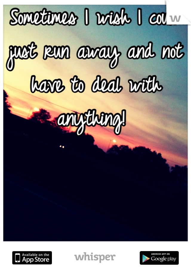 Sometimes I wish I could just run away and not have to deal with anything!