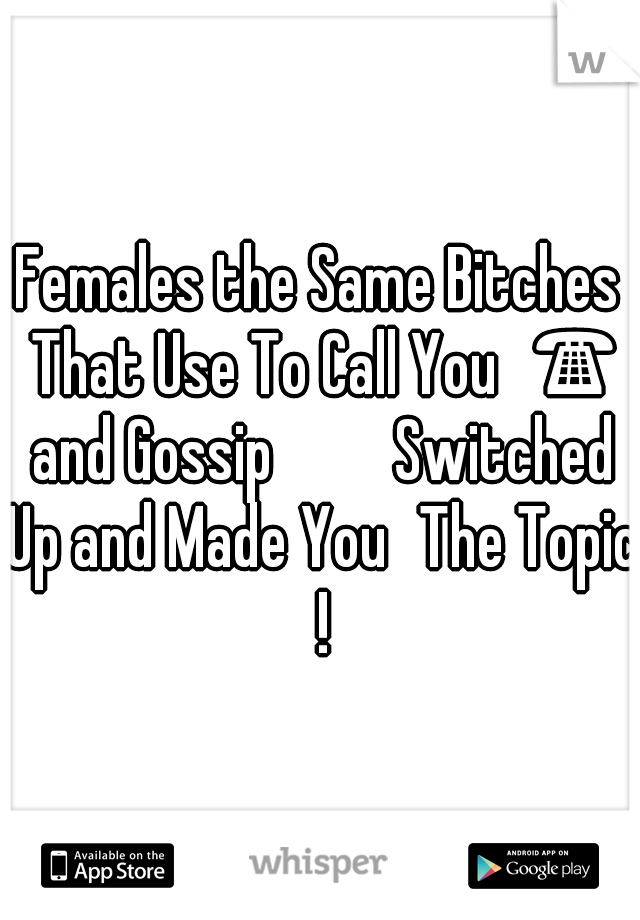 Females the Same Bitches That Use To Call You📞☎ and Gossip 🙊🙉💭 Switched Up and Made You🙋The Topic !