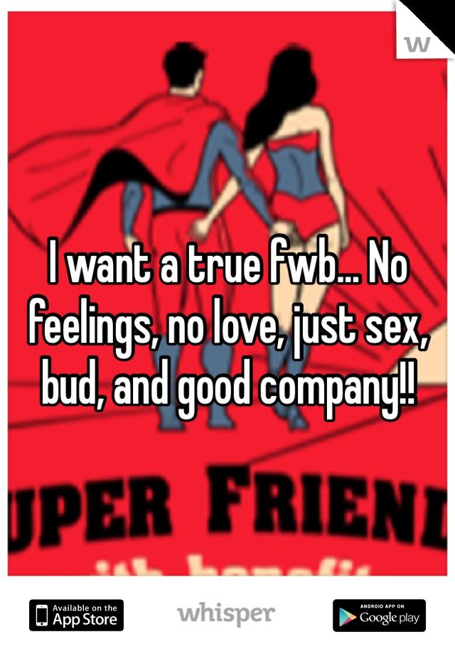 I want a true fwb... No feelings, no love, just sex, bud, and good company!!