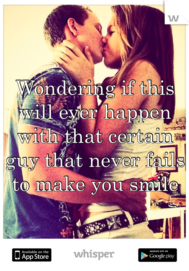 Wondering if this will ever happen with that certain guy that never fails to make you smile