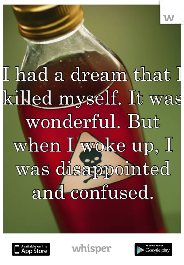 I had a dream that I killed myself. It was wonderful. But when I woke up, I was disappointed and confused.