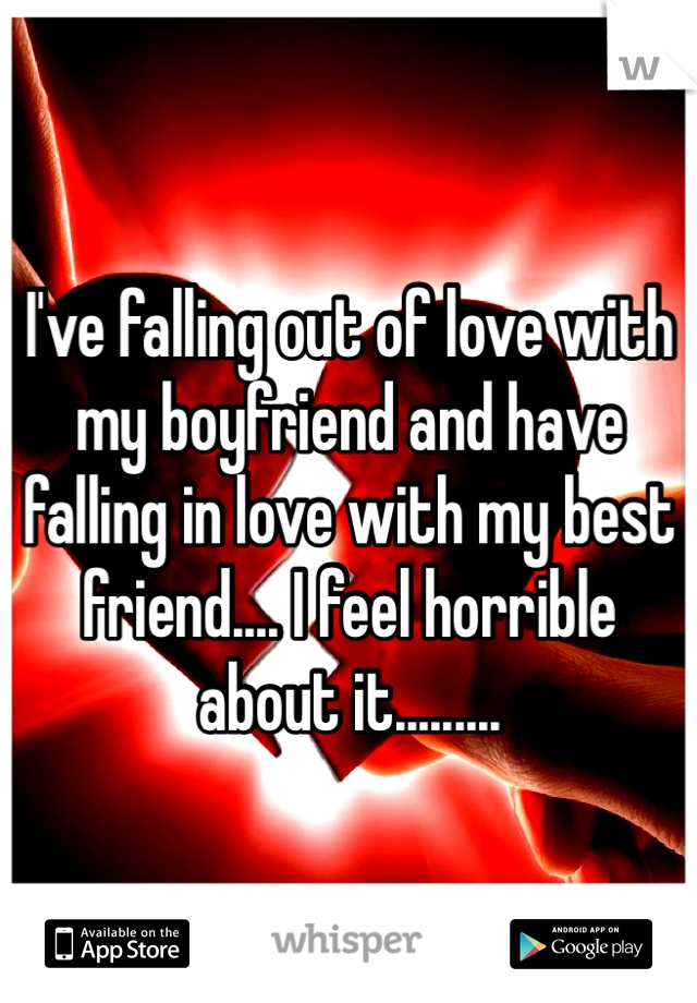 I've falling out of love with my boyfriend and have falling in love with my best friend.... I feel horrible about it.........