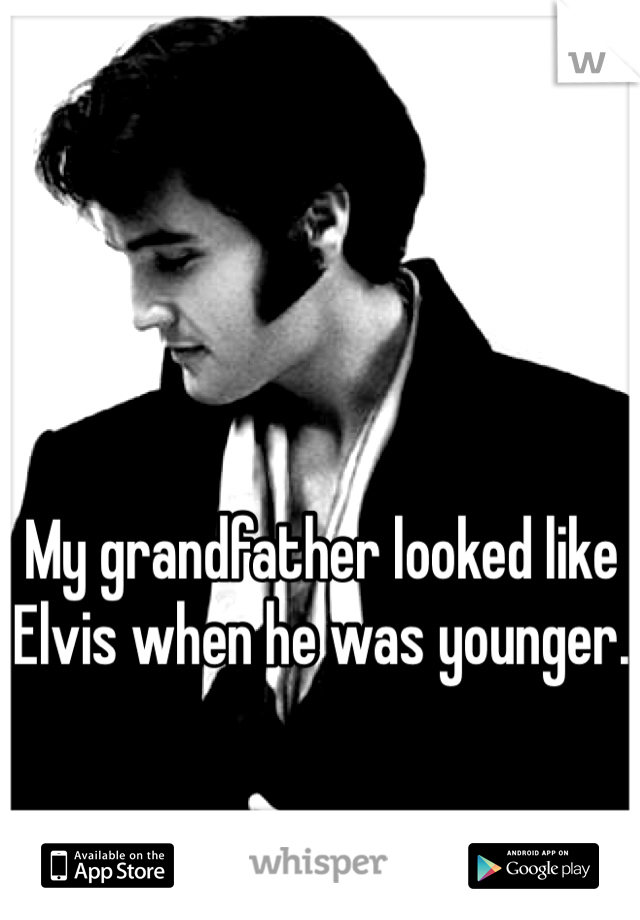 My grandfather looked like Elvis when he was younger.