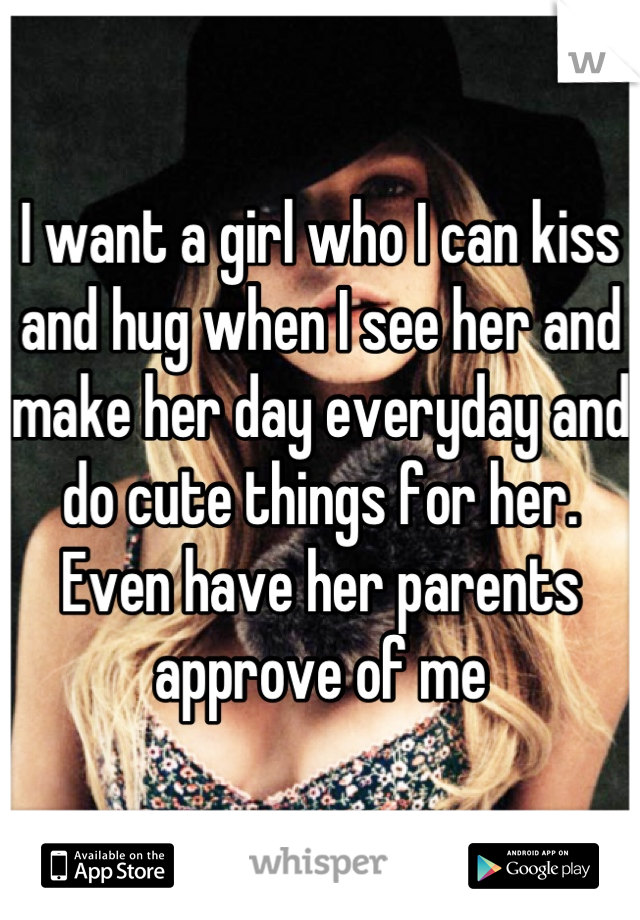 I want a girl who I can kiss and hug when I see her and make her day everyday and do cute things for her. Even have her parents approve of me