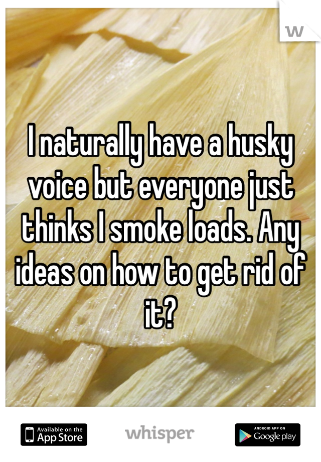 I naturally have a husky voice but everyone just thinks I smoke loads. Any ideas on how to get rid of it?