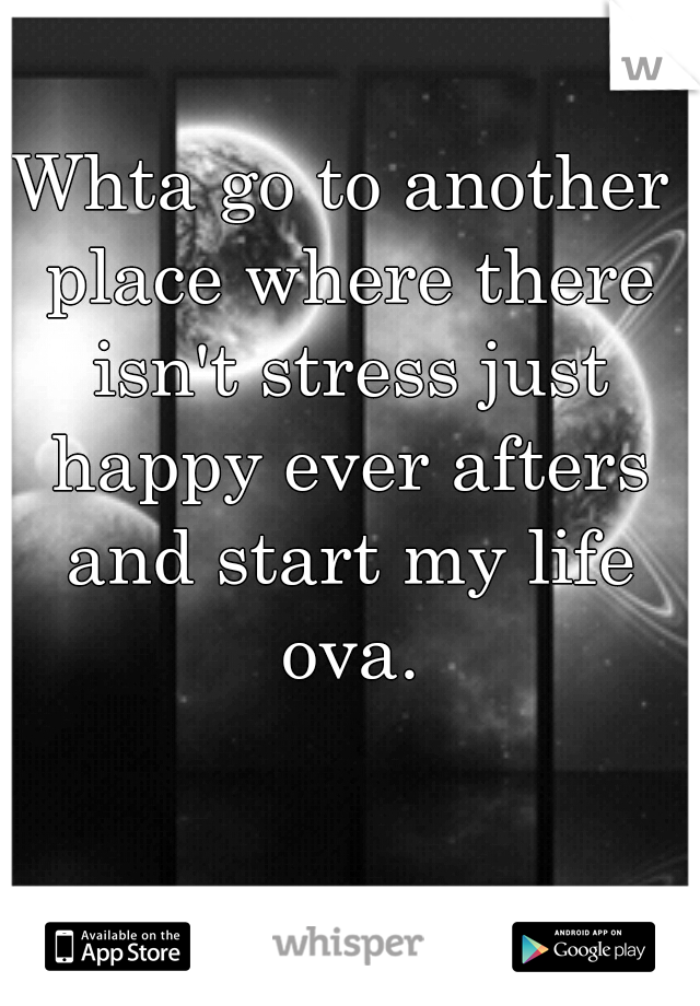 Whta go to another place where there isn't stress just happy ever afters and start my life ova.