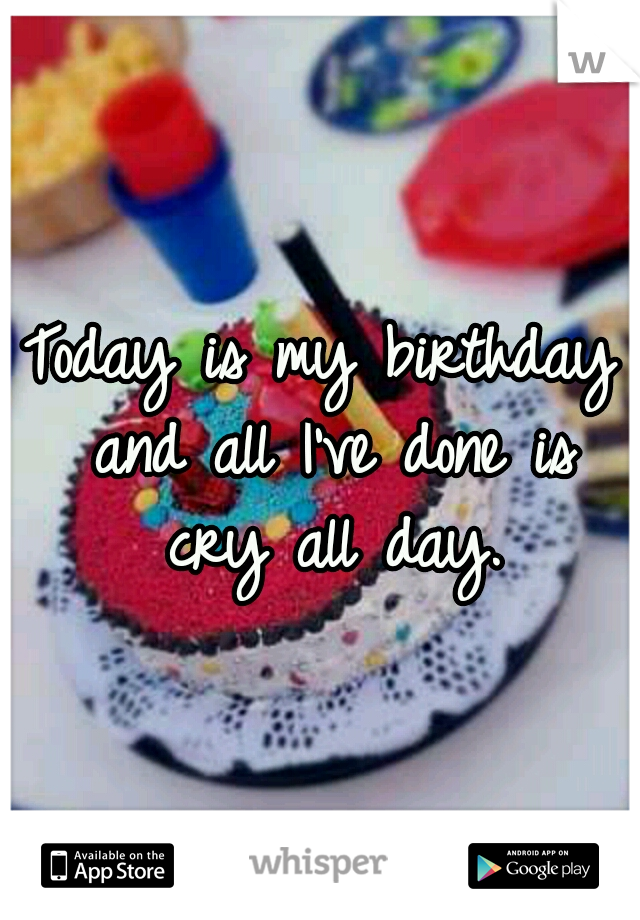 Today is my birthday and all I've done is cry all day.