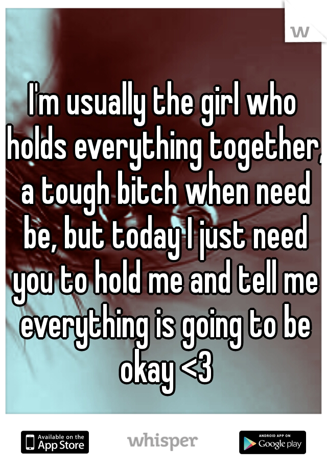 I'm usually the girl who holds everything together, a tough bitch when need be, but today I just need you to hold me and tell me everything is going to be okay <3