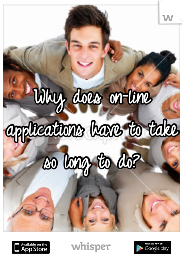Why does on-line applications have to take so long to do?