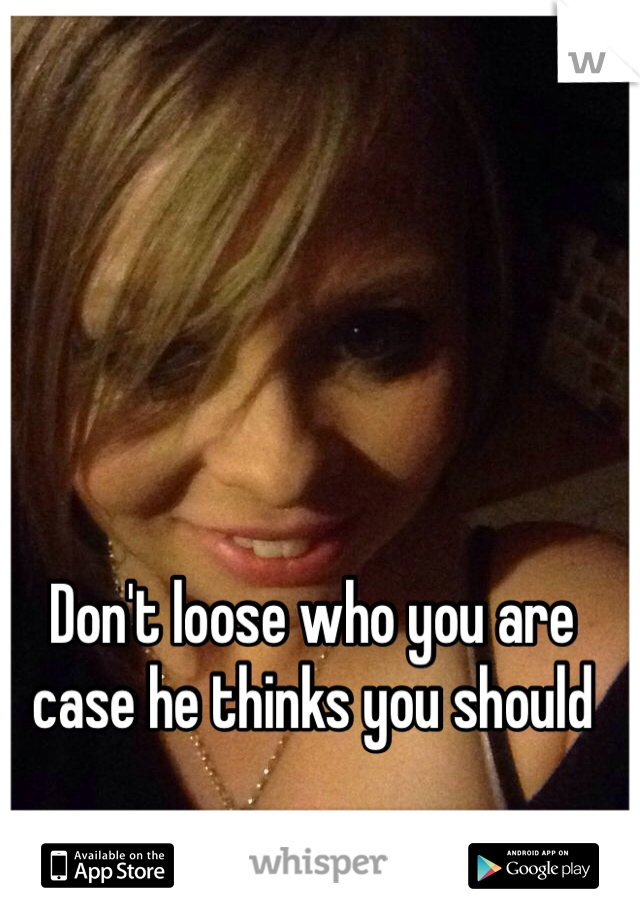 Don't loose who you are case he thinks you should