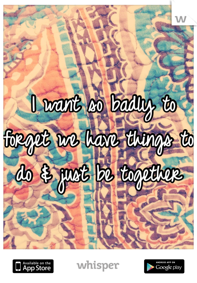 I want so badly to forget we have things to do & just be together