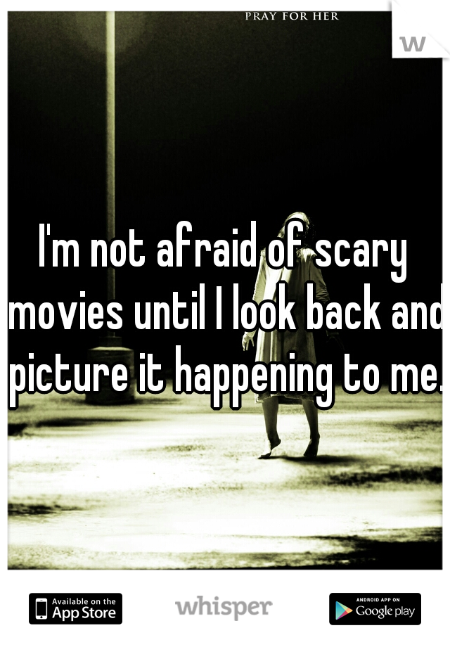 I'm not afraid of scary movies until I look back and picture it happening to me.