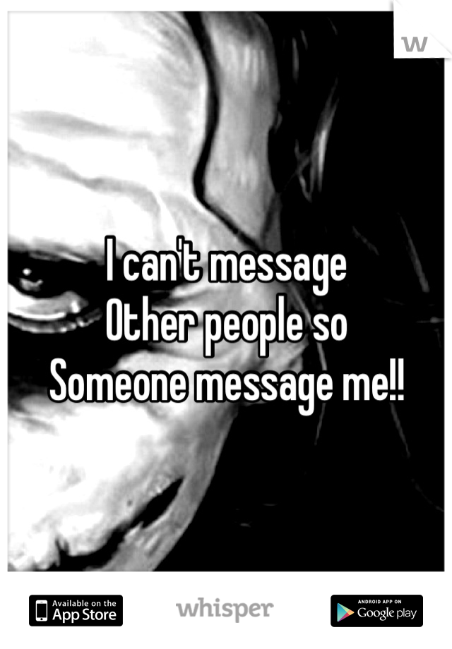 I can't message Other people so Someone message me!!