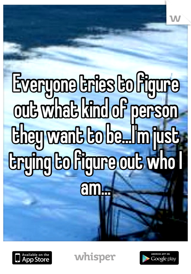 Everyone tries to figure out what kind of person they want to be...I'm just trying to figure out who I am...