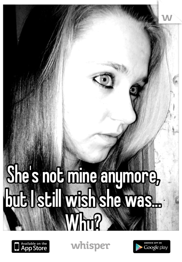 She's not mine anymore, but I still wish she was... Why?