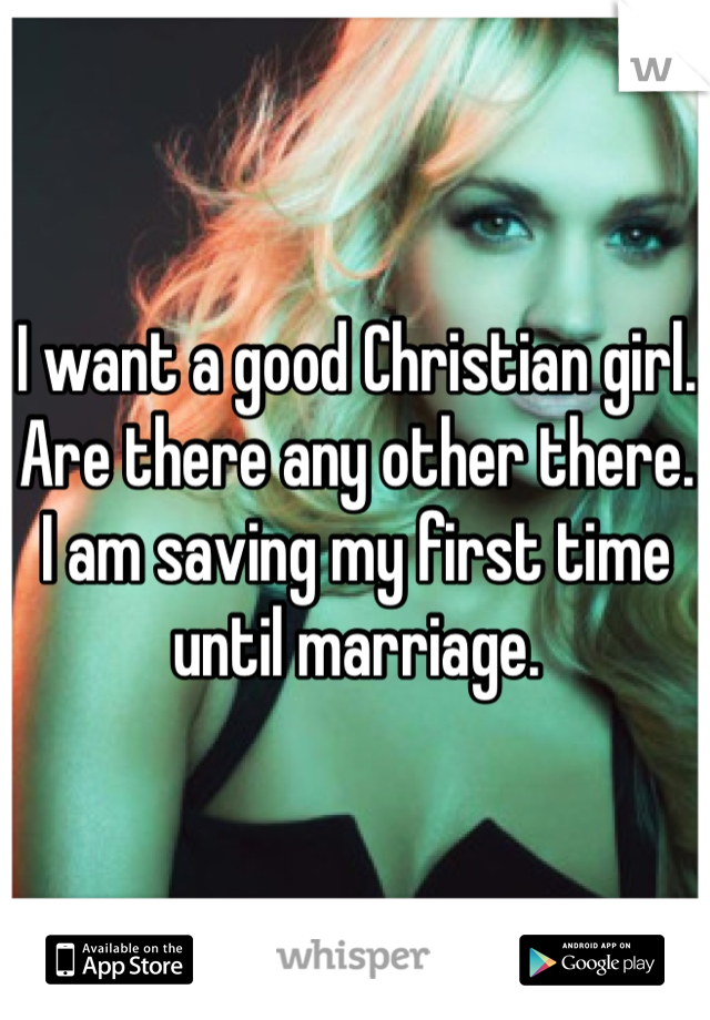 I want a good Christian girl. Are there any other there. I am saving my first time until marriage.