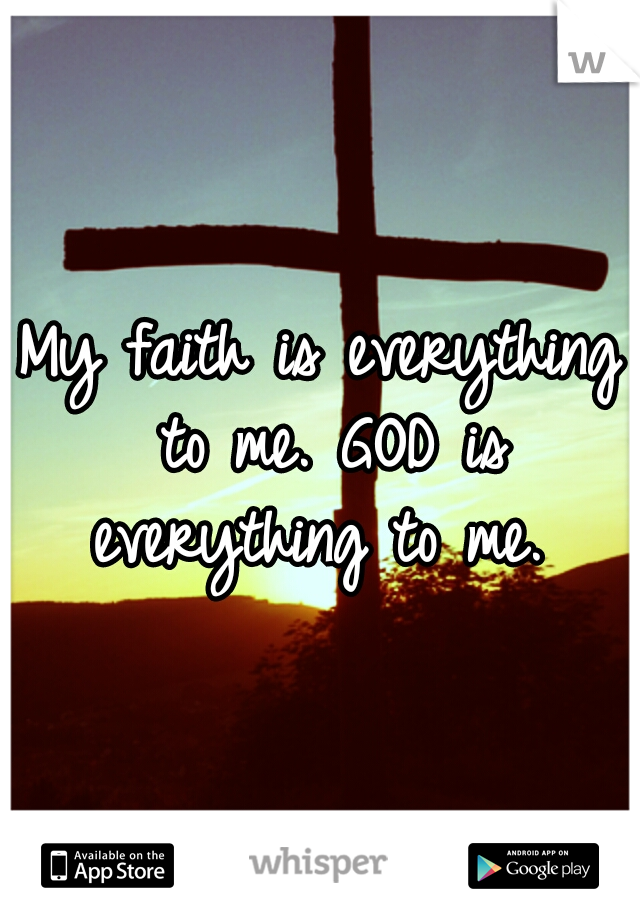 My faith is everything to me. GOD is everything to me.