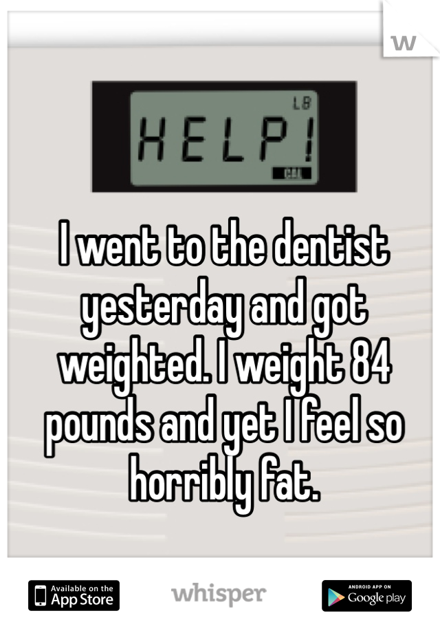 I went to the dentist yesterday and got weighted. I weight 84 pounds and yet I feel so horribly fat.