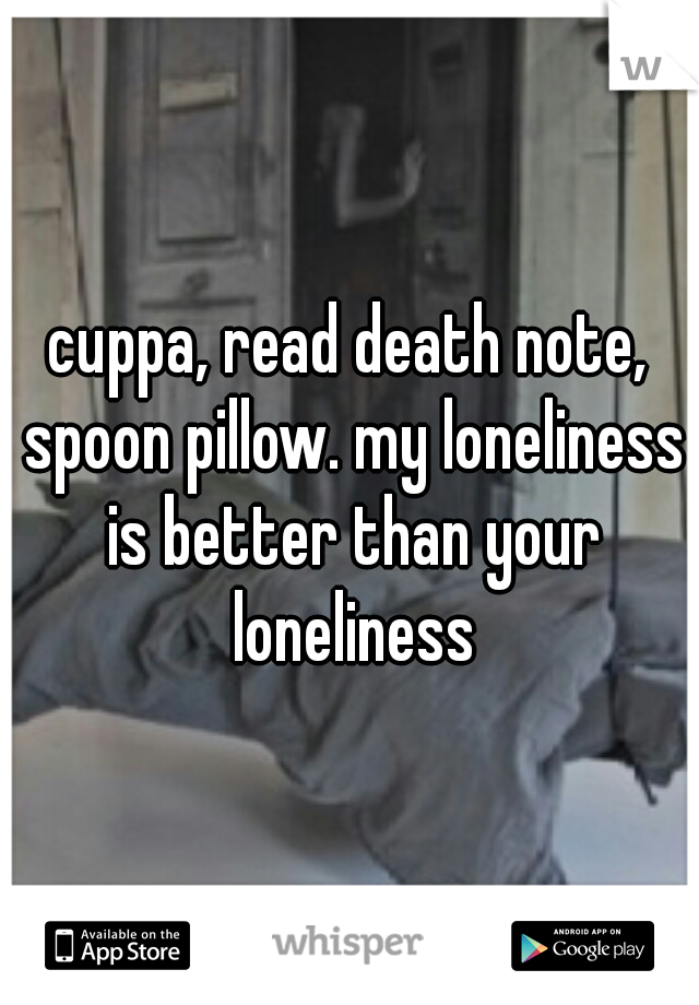cuppa, read death note, spoon pillow. my loneliness is better than your loneliness