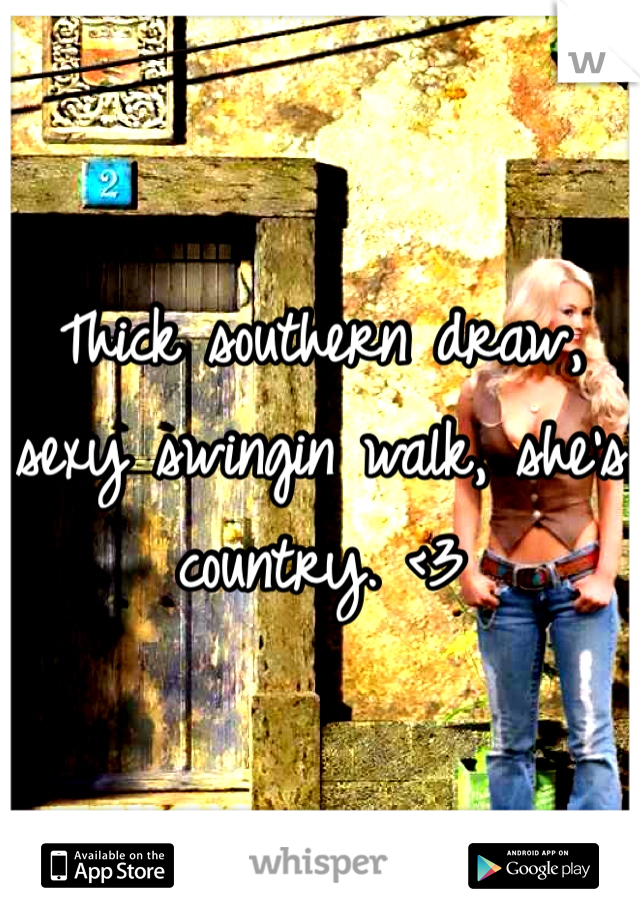 Thick southern draw, sexy swingin walk, she's country. <3