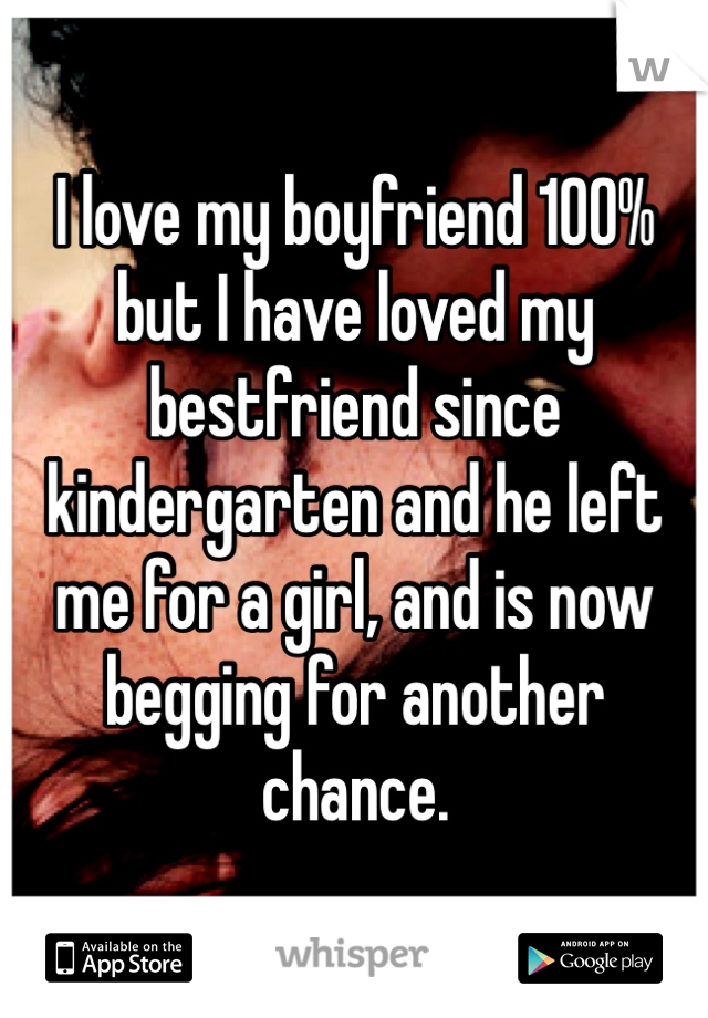 I love my boyfriend 100% but I have loved my bestfriend since kindergarten and he left me for a girl, and is now begging for another chance.