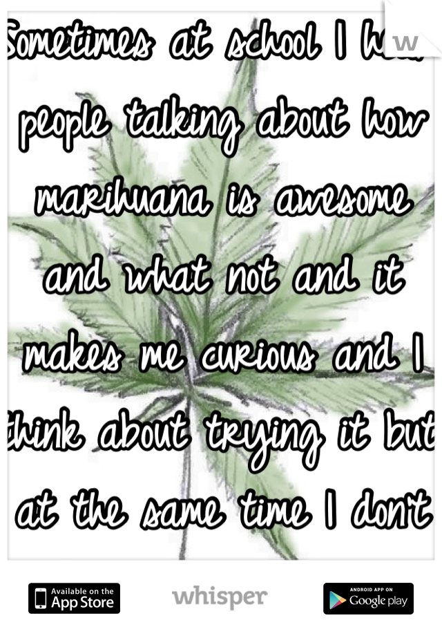 Sometimes at school I hear people talking about how marihuana is awesome and what not and it makes me curious and I think about trying it but at the same time I don't think I would try it!!! -.\