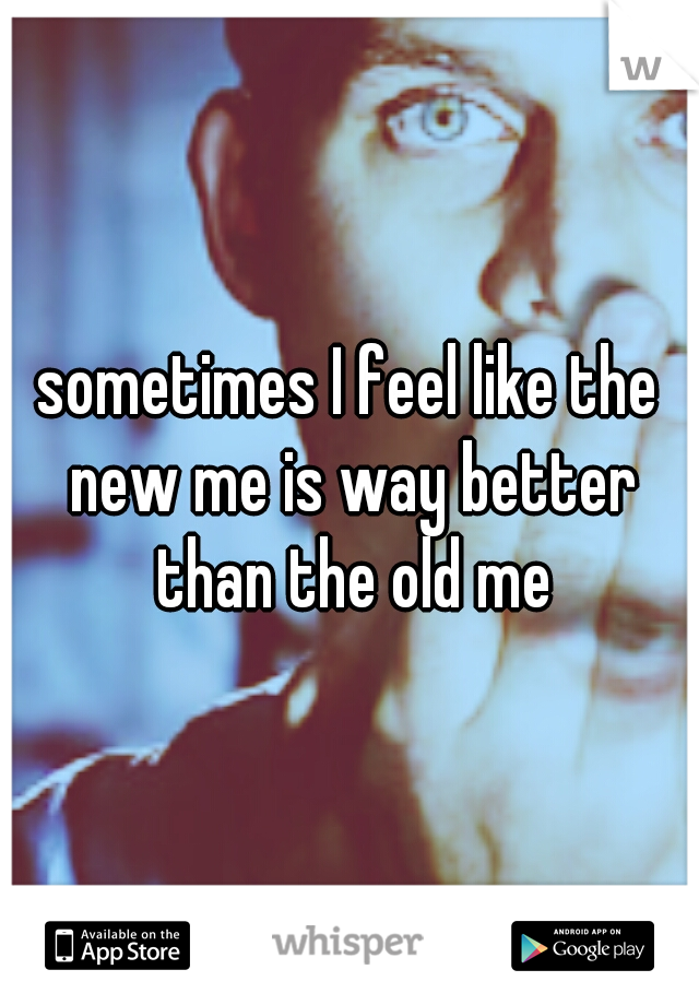 sometimes I feel like the new me is way better than the old me